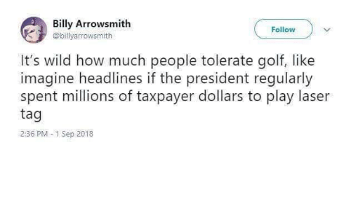 imagine: Billy Arrowsmith  Follow  @billyarrowsmith  It's wild how much people tolerate golf, like  imagine headlines if the president regularly  spent millions of taxpayer dollars to play laser  tag  2:36 PM 1 Sep 2018