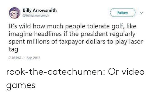 imagine: Billy Arrowsmith  Follow  @billyarrowsmith  It's wild how much people tolerate golf, like  imagine headlines if the president regularly  spent millions of taxpayer dollars to play laser  tag  2:36 PM 1 Sep 2018 rook-the-catechumen:  Or video games
