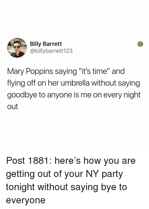 """Memes, Party, and Mary Poppins: Billy Barrett  @billybarrett123  Mary Poppins saying """"it's time"""" and  flying off on her umbrella without saying  goodbye to anyone is me on every night  out Post 1881: here's how you are getting out of your NY party tonight without saying bye to everyone"""
