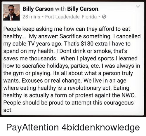 nwo: Billy Carson  with  Billy Carson  28 mins. Fort Lauderdale, Florida 8  People keep asking me how can they afford to eat  healthy... My answer: Sacrifice something. cancelled  my cable TV years ago. That's $180 extra l have to  spend on my health. Dont drink or smoke, that's  saves me thousands. When I played sports l learned  how to sacrafice holidays, parties, etc. was always in  the gym or playing. Its all about what a person truly  wants. Excuses or real change. We live in an age  where eating healthy is a revolutionary act. Eating  healthy is actually a form of protest againt the NWO.  People should be proud to attempt this courageous  act. PayAttention 4biddenknowledge