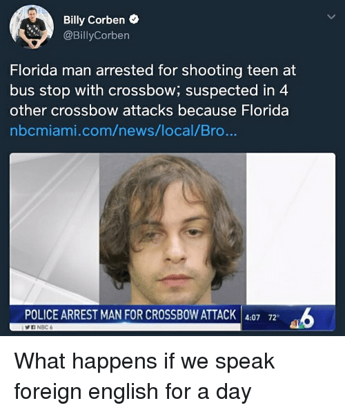 Florida Man, News, and Police: Billy Corben o  @BillyCorben  Florida man arrested for shooting teen at  bus stop with crossbow; suspected in 4  other crossbow attacks because Florida  nbcmiami.com/news/local/Bro...  POLICE ARREST MAN FOR CROSSBOW ATTACK 4:07 72 What happens if we speak foreign english for a day