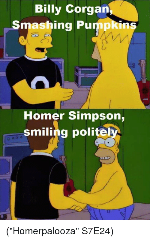 "Homer Simpson, Memes, and Smashing: Billy Corgan  Smashing Pu  Homer Simpson,  smiling polite (""Homerpalooza"" S7E24)"