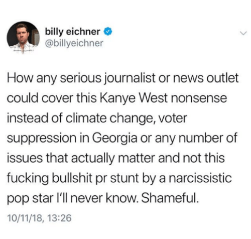 shameful: billy eichner  @billyeichner  How any serious journalist or news outlet  could cover this Kanye West nonsense  instead of climate change, voter  suppression in Georgia or any number of  issues that actually matter and not this  fucking bullshit pr stunt by a narcissistic  pop star l'll never know. Shameful  10/11/18, 13:26