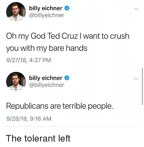 Crush, God, and Memes: billy eichner  @billyeichner  Oh my God Ted Cruz I want to crush  you with my bare hands  9/27/18, 4:27 PM  billy eichner  @billyeichner  Republicans are terrible people.  9/28/18, 9:16 AM The tolerant left