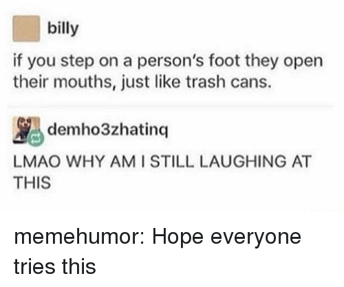 AT-AT: billy  if you step on a person's foot they open  their mouths, just like trash cans.  ybdemho3zhatinq |LAUGHING AT  AT  LMAO WHY AMI STILL  THIS memehumor:  Hope everyone tries this