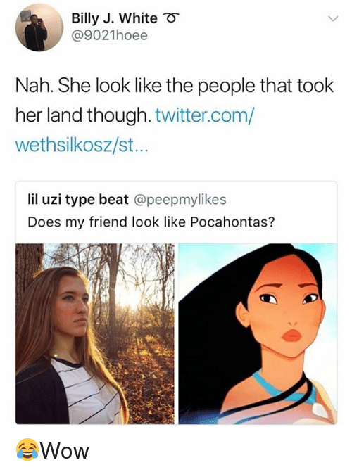 Memes, Pocahontas, and Twitter: Billy J. White  @9021hoee  Nah. She look like the people that took  her land though. twitter.com/  wethsilkosz/st..  lil uzi type beat @peepmylikes  Does my friend look like Pocahontas? 😂Wow