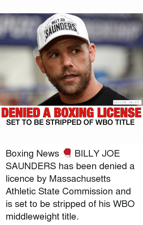 Boxing, Memes, and News: BILLY JOE  BOXING  ,,I E ,,IES  DENIED A BOXING LICENSE  SET TO BE STRIPPED OF WBO TITLE Boxing News 🥊 BILLY JOE SAUNDERS has been denied a licence by Massachusetts Athletic State Commission and is set to be stripped of his WBO middleweight title.