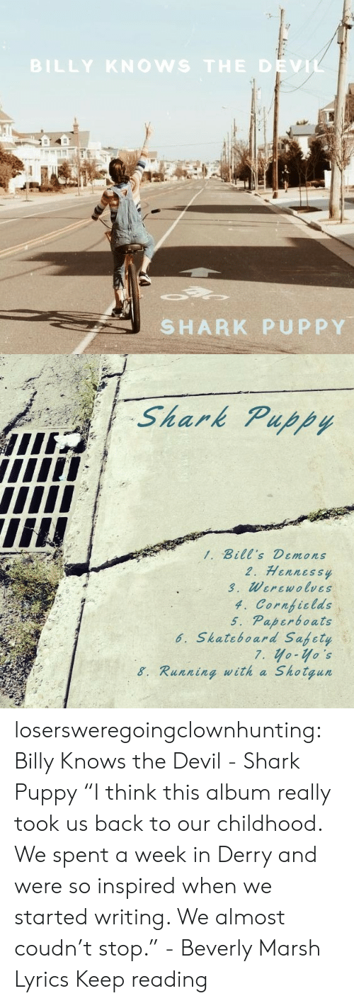 "Lyrics: BILLY KNOWS THE DEVIL  SHARK PUPPY   Shark Puppy  1. Bill's Demons  2. Hennessy  3. Werewolves  4. Cornficlds  5. Paperboats  6. Skateboard Safety  7. yo-yo's  Shotgun  8. Running with a losersweregoingclownhunting:  Billy Knows the Devil - Shark Puppy ""I think this album really took us back to our childhood. We spent a week in Derry and were so inspired when we started writing. We almost coudn't stop."" - Beverly Marsh  Lyrics Keep reading"