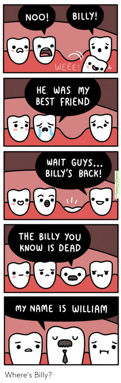 Best Friend, Best, and Back: BILLY!  NOO!  WEEE!  HE WAS MY  BEST FRIEND  WAIT GUYS..  BILLY'S BACK!  THE BILLy YoU  KNOW IS DEAD  MY NAME S WILLIAM Where's Billy?