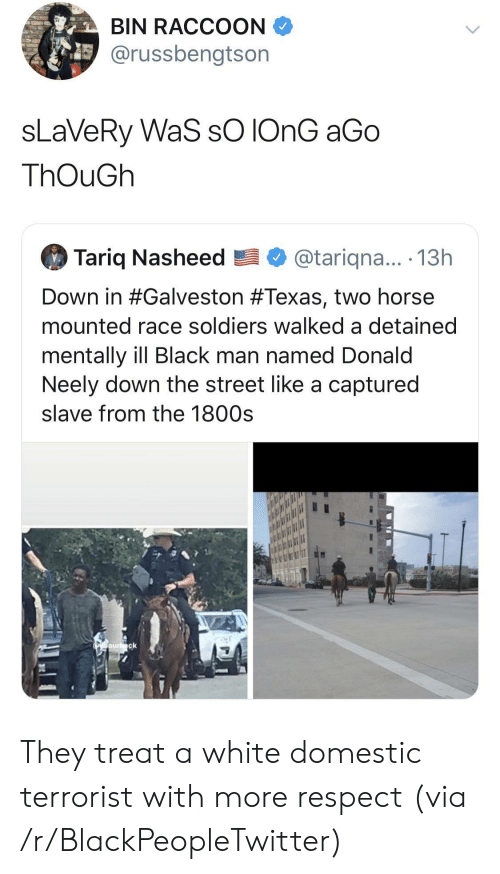 bin: BIN RACCOON  @russbengtson  sLaVeRy WaS sO IONG aGo  ThOuGh  Tariq Nasheed  @tariqna... .13h  Down in #Galveston #Texas, two horse  mounted race soldiers walked a detained  mentally ill Black man named Donald  Neely down the street like a captured  slave from the 1800s  Oaurck They treat a white domestic terrorist with more respect (via /r/BlackPeopleTwitter)