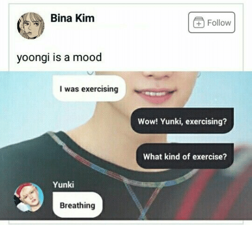 Mood, Wow, and Exercise: Bina Kim  +Follow  yoongi is a mood  I was exercising  Wow! Yunki, exercising?  What kind of exercise?  Yunki  Breathing
