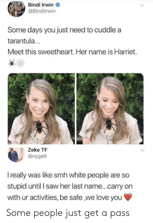 last name: Bindi Irwin  @Bindilrwin  Some days you just need to cuddle a  tarantul...  Meet this sweetheart. Her name is Harriet.  Zeke TF  @nygelt  I really was like smh white people are so  stupid until l saw her last name...carry on  with ur activities, be safe ,we love you Some people just get a pass