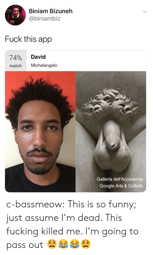 fuck this: Biniam Bizuneh  @biniambiz  Fuck this app  74% David  match Michelangelo  Galleria dell'Accademia  Google Arts & Culture c-bassmeow:  This is so funny; just assume I'm dead. This fucking killed me. I'm going to pass out 😫😂😂😫