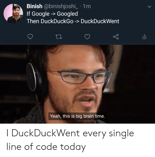 Yeah This: Binish @binishjoshi_ 1m  If Google -> Googled  Then DuckDuckGo -> DuckDuckWent  Yeah, this is big brain time. I DuckDuckWent every single line of code today