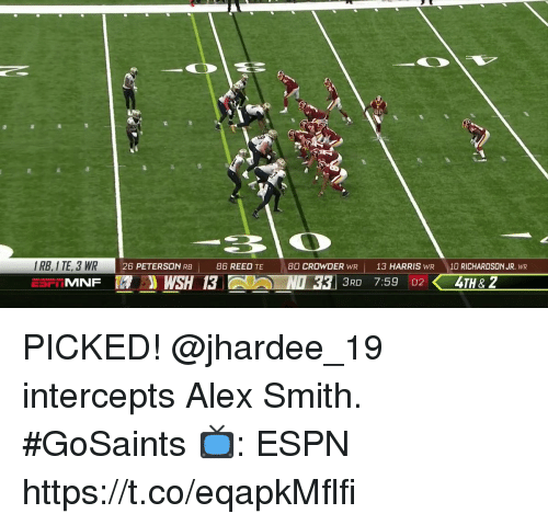 Espn, Memes, and Alex Smith: BIO  26 PETERSON RB |  86 REED TE  80 CROWDER WR13 HARRIS WR 10 RICHARDSON JR. WR  EST MNF  WSH 13  3RD 7:59 024TH& 2 PICKED! @jhardee_19 intercepts Alex Smith. #GoSaints  📺: ESPN https://t.co/eqapkMflfi