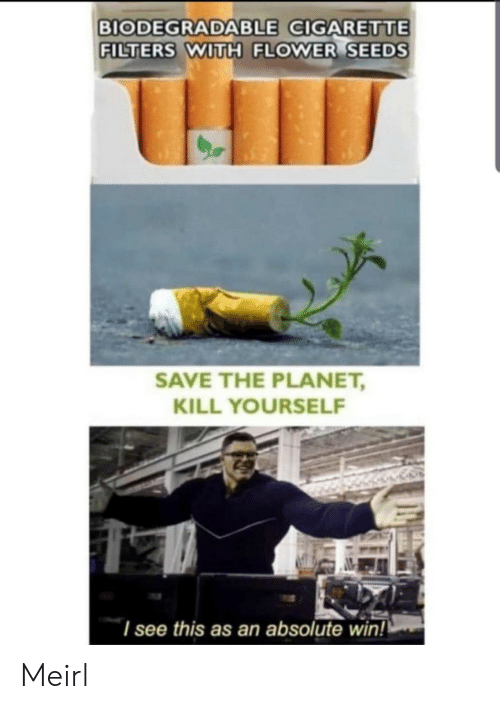 Filters: BIODEGRADABLE CIGARETTE  FILTERS WITH FLOWER SEEDS  SAVE THE PLANET,  KILL YOURSELF  I see this as an absolute win! Meirl
