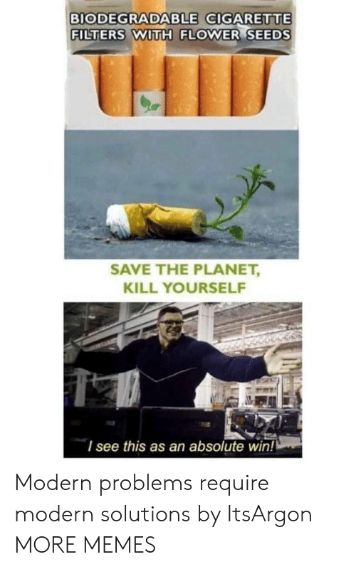 Filters: BIODEGRADABLE GIGARETTE  FILTERS WITH FLOWER SEEDS  SAVE THE PLANET,  KILL YOURSELF  I see this as an absolute win! Modern problems require modern solutions by ItsArgon MORE MEMES