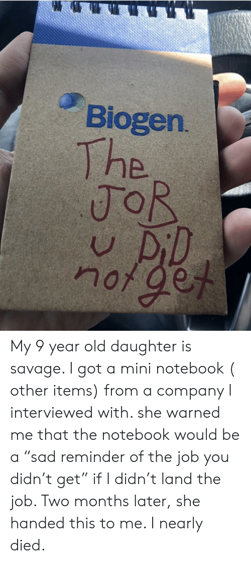"""The Notebook: Biogen  The  noge My 9 year old daughter is savage. I got a mini notebook ( other items) from a company I interviewed with. she warned me that the notebook would be a """"sad reminder of the job you didn't get"""" if I didn't land the job. Two months later, she handed this to me. I nearly died."""