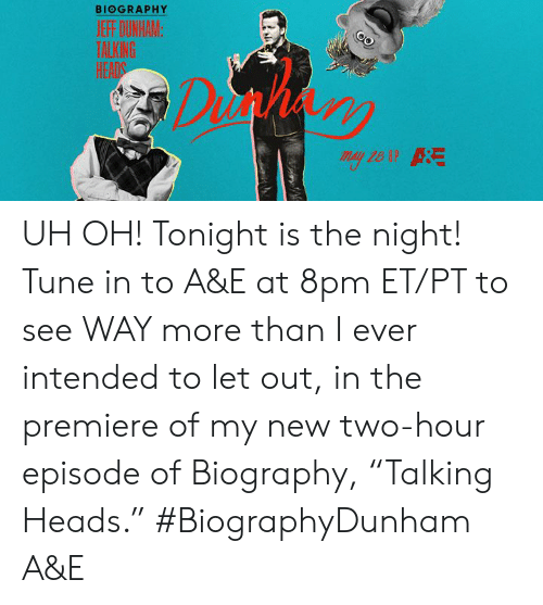 "intended: BIOGRAPHY  HEADS UH OH! Tonight is the night! Tune in to A&E at 8pm ET/PT to see WAY more than I ever intended to let out, in the premiere of my new two-hour episode of Biography, ""Talking Heads.""  #BiographyDunham A&E"