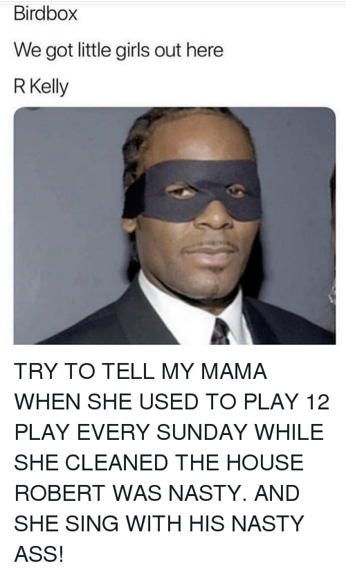 Ass, Girls, and Memes: Birdbox  We got little girls out here  RKelly TRY TO TELL MY MAMA WHEN SHE USED TO PLAY 12 PLAY EVERY SUNDAY WHILE SHE CLEANED THE HOUSE ROBERT WAS NASTY. AND SHE SING WITH HIS NASTY ASS!