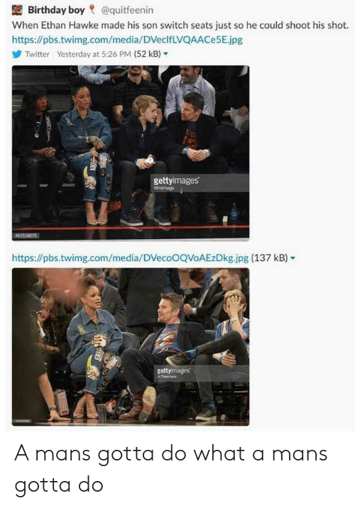 Birthday, Twitter, and Boy: Birthday boy @quitfeenin  When Ethan Hawke made his son switch seats just so he could shoot his shot.  https://pbs.twimg.com/media/DVeclfLVQAACe5E.jpg  Twitter  Yesterday at 5:26 PM (52 kB,-  gettyimages  https://pbs.twimg.com/media/DVecoOQVoAEzDkg.jpg (137 kB)  gettyimages A mans gotta do what a mans gotta do