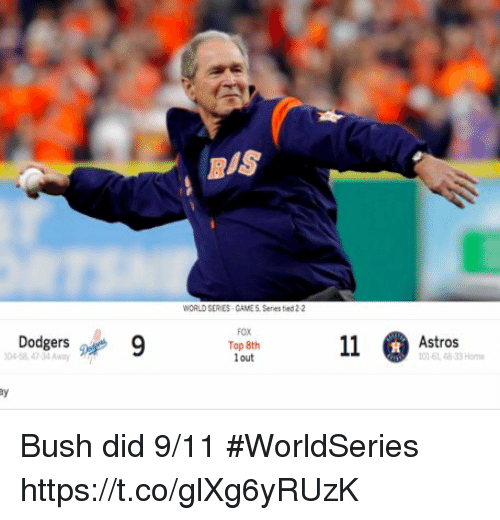 dodgers: BIS  WORLD SER ES CAME 5. Series tied 2-2  Dodgers 9  FOX  Top 8th  out  045847-34 Awy  Astros  01-61 48-33 Home  窴 Bush did 9/11 #WorldSeries https://t.co/glXg6yRUzK