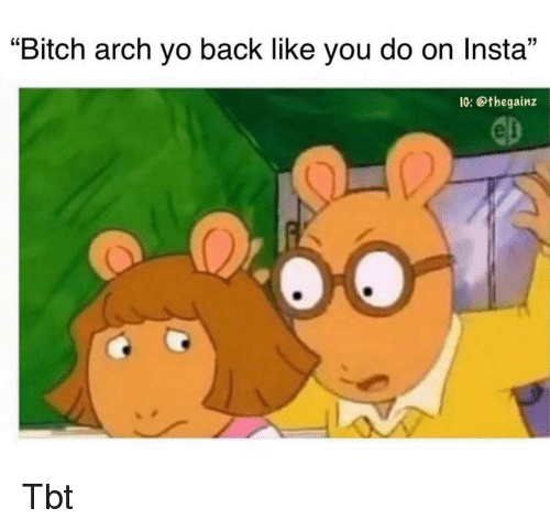 "Bitch, Memes, and Tbt: ""Bitch arch yo back like you do on Insta""  IG: @thegainz  0 Tbt"