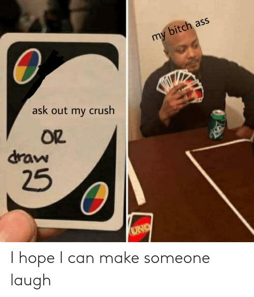 Bitch: bitch ass  my  ask out my crush  OR  draw  25  UNO I hope I can make someone laugh