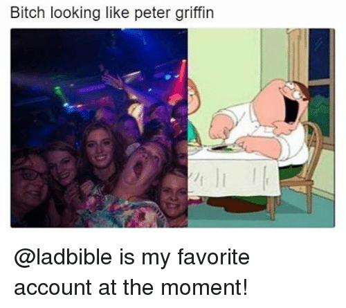 Peter Griffins: Bitch looking like peter griffin @ladbible is my favorite account at the moment!