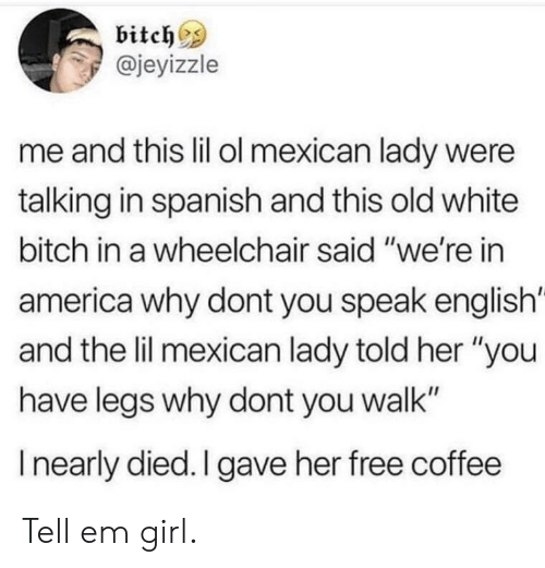 """America, Bitch, and Spanish: bitch^s  @jeyizzle  me and this lil ol mexican lady were  talking in spanish and this old white  bitch in a wheelchair said """"we're in  america why dont you speak english'  and the lil mexican lady told her """"you  have legs why dont you walk""""  I nearly died. I gave her free coffee Tell em girl."""