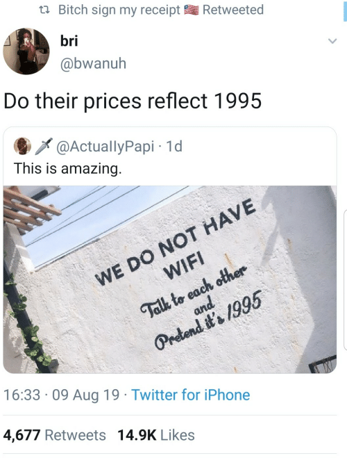 sign: Bitch sign my receipt  Retweeted  bri  @bwanuh  Do their prices reflect 1995  @ActuallyPapi 1d  This is amazing.  WE DO NOT HAVE  WIFI  Talk to each other  and  Pretend it's 1995  16:33 09 Aug 19 Twitter for iPhone  4,677 Retweets 14.9K Likes
