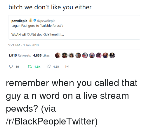 """You Called: bitch we don't like you either  pewdiepie @pewdiepie  Logan Paul goes to """"suicide forest"""":  9:21 PM-1 Jan 2018  1,815 Retweets 4,835 Likes <p>remember when you called that guy a n word on a live stream pewds? (via /r/BlackPeopleTwitter)</p>"""