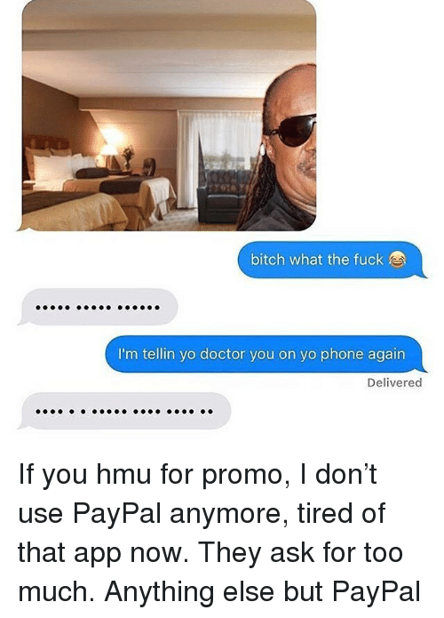 Bitch, Doctor, and Phone: bitch what the fuck  I'm tellin yo doctor you on yo phone again  Delivered If you hmu for promo, I don't use PayPal anymore, tired of that app now. They ask for too much. Anything else but PayPal