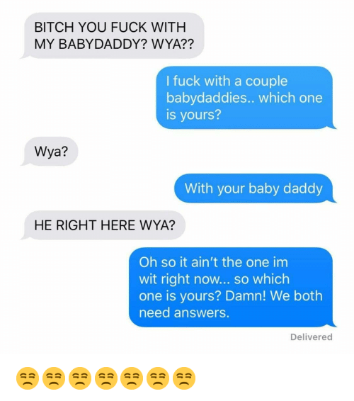 Wya: BITCH YOU FUCK WITH  MY BABYDADDY? WYA??  I fuck with a couple  babydaddies.. which one  is yours?  Wya?  With your baby daddy  HE RIGHT HERE WYA?  Oh so it ain't the one im  wit right now... so which  one is yours? Damn! We both  need answers.  Delivered 😒😒😒😒😒😒😒