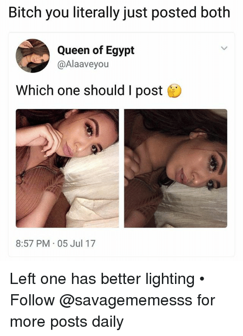 boths: Bitch you literally just posted both  Queen of Egypt  @Alaaveyou  Which one should I post  8:57 PM 05 Jul 17 Left one has better lighting • ➫➫ Follow @savagememesss for more posts daily