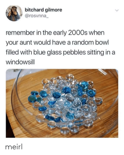 glass: bitchard gilmore  @rosvnna_  remember in the early 2000s when  your aunt would have a random bowl  filled with blue glass pebbles sitting in a  windowsill  <> meirl