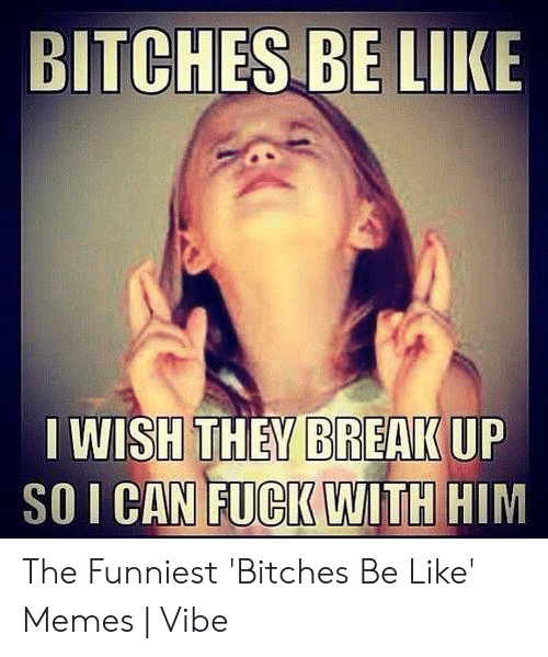 Bitches Be Like Meme: BITCHES BE LIKE  BREAK UP  IWISH THEV  SO I CAN FUCK WITH HIM The Funniest 'Bitches Be Like' Memes | Vibe