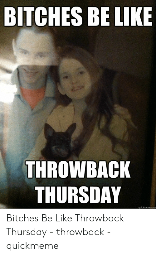 Bitches Be Like Meme: BITCHES BE LIKE  THROWBACK  THURSDAY  quickmeme.com Bitches Be Like Throwback Thursday - throwback - quickmeme
