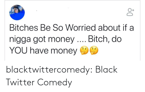 Bitch, Money, and Tumblr: Bitches Be So Worried about if a  nigga got money .. Bitch, do  YOU have money blacktwittercomedy:  Black Twitter Comedy