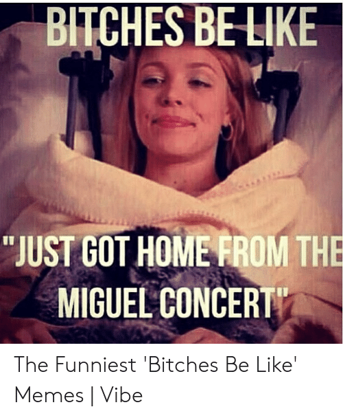 """Bitches Be Like Meme: BITCHES BELIKE  """"JUST GOT HOMERROM THE  MIGUEL CONCERT The Funniest 'Bitches Be Like' Memes 