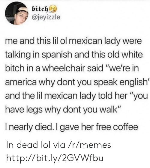 """America, Bitch, and Lol: bitches  @jeyizzle  me and this lil ol mexican lady were  talking in spanish and this old white  bitch in a wheelchair said """"we're in  america why dont you speak english'  and the lil mexican lady told her """"you  have legs why dont you walk""""  I nearly died. I gave her free coffee In dead lol via /r/memes http://bit.ly/2GVWfbu"""