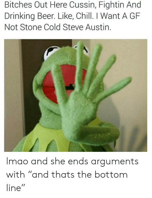 "cold-steve-austin: Bitches Out Here Cussin, Fightin And  Drinking Beer. Like, Chill. I Want A GF  Not Stone Cold Steve Austin. lmao and she ends arguments  with ""and thats the bottom line"""