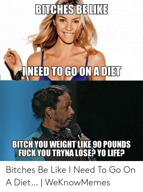 Bitches Be Like Meme: BITCHESBELIKE  INEED TO GO ONA DIET  BITCH YOU WEIGHTLIKE 90 POUNDS  FUCK YOU TRYNA LOSE? YO LIFE? Bitches Be Like I Need To Go On A Diet… | WeKnowMemes