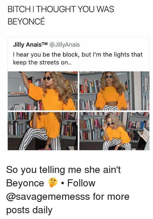 Bitchi: BITCHI THOUGHT YOU WAS  BEYONCE  Jilly AnaisTM @JillyAnais  I hear you be the block, but I'm the lights that  keep the streets on.. So you telling me she ain't Beyonce 🤔 • Follow @savagememesss for more posts daily
