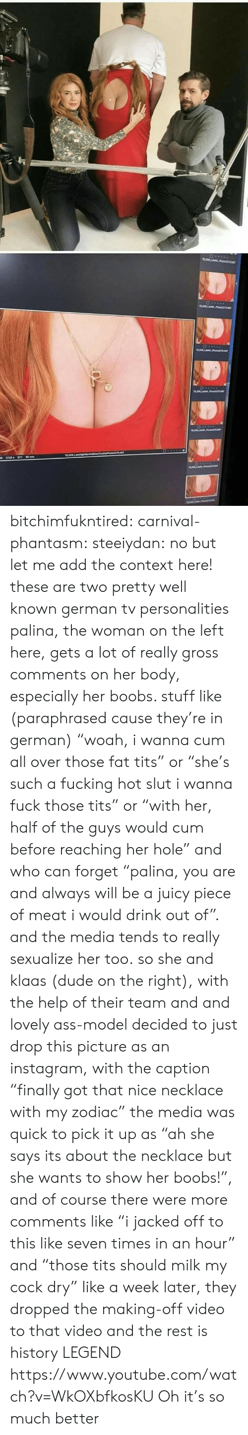 "Ass, Cum, and Dude: bitchimfukntired:  carnival-phantasm: steeiydan:  no but let me add the context here! these are two pretty well known german tv personalities palina, the woman on the left here, gets a lot of really gross comments on her body, especially her boobs. stuff like (paraphrased cause they're in german) ""woah, i wanna cum all over those fat tits"" or ""she's such a fucking hot slut i wanna fuck those tits"" or ""with her, half of the guys would cum before reaching her hole"" and who can forget ""palina, you are and always will be a juicy piece of meat i would drink out of"". and the media tends to really sexualize her too. so she and klaas (dude on the right), with the help of their team and and lovely ass-model decided to just drop this picture as an instagram, with the caption ""finally got that nice necklace with my zodiac"" the media was quick to pick it up as ""ah she says its about the necklace but she wants to show her boobs!"", and of course there were more comments like ""i jacked off to this like seven times in an hour"" and ""those tits should milk my cock dry""  like a week later, they dropped the making-off video to that video and the rest is history   LEGEND  https://www.youtube.com/watch?v=WkOXbfkosKU  Oh it's so much better"