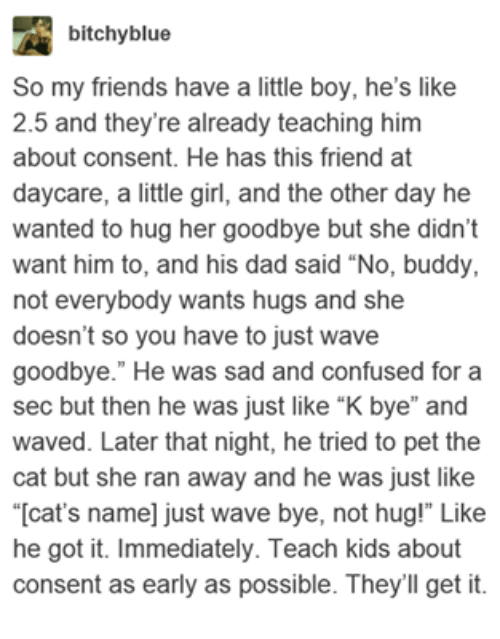 """Cats, Confused, and Dad: bitchyblue  So my friends have a little boy, he's like  2.5 and they're already teaching him  about consent. He has this friend at  daycare, a little girl, and the other day he  wanted to hug her goodbye but she didn't  want him to, and his dad said """"No, buddy,  not everybody wants hugs and she  doesn't so you have to just wave  goodbye."""" He was sad and confused for a  sec but then he was just like """"K bye"""" and  waved. Later that night, he tried to pet the  cat but she ran away and he was just like  """"[cat's name] just wave bye, not hug!"""" Like  he got it. Immediately. Teach kids about  consent as early as possible. They'll get it"""