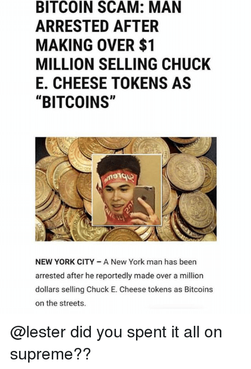 """Chuck E Cheese, Funny, and New York: BITCOIN SCAM: MAN  ARRESTED AFTER  MAKING OVER $1  MILLION SELLING CHUCK  E. CHEESE TOKENS AS  """"BITCOINS""""  NEW YORK CITY A New York man has been  arrested after he reportedly made over a million  dollars selling Chuck E. Cheese tokens as Bitcoins  on the streets. @lester did you spent it all on supreme??"""