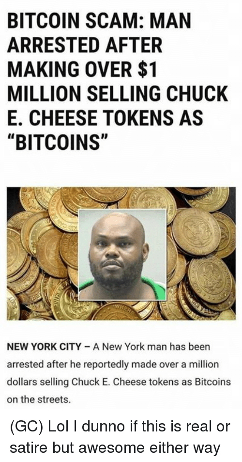"""Chuck E Cheese, Lol, and Memes: BITCOIN SCAM: MAN  ARRESTED AFTER  MAKING OVER $1  MILLION SELLING CHUCK  E. CHEESE TOKENS AS  """"BITCOINS""""  NEW YORK CITY A New York man has been  arrested after he reportedly made over a million  dollars selling Chuck E. Cheese tokens as Bitcoins  on the streets (GC) Lol I dunno if this is real or satire but awesome either way"""