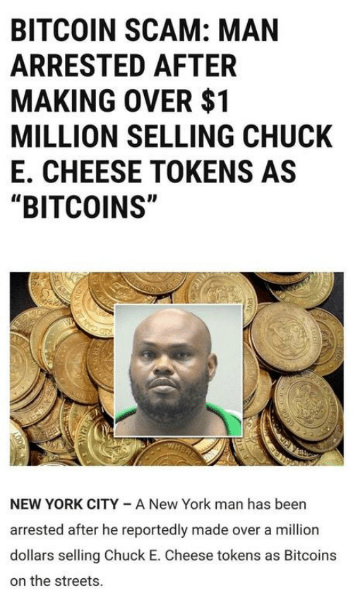 """Chuck E Cheese, New York, and Streets: BITCOIN SCAM: MAN  ARRESTED AFTER  MAKING OVER $1  MILLION SELLING CHUCK  E. CHEESE TOKENS AS  """"BITCOINS""""  NEW YORK CITY A New York man has been  arrested after he reportedly made over a million  dollars selling Chuck E. Cheese tokens as Bitcoins  on the streets."""