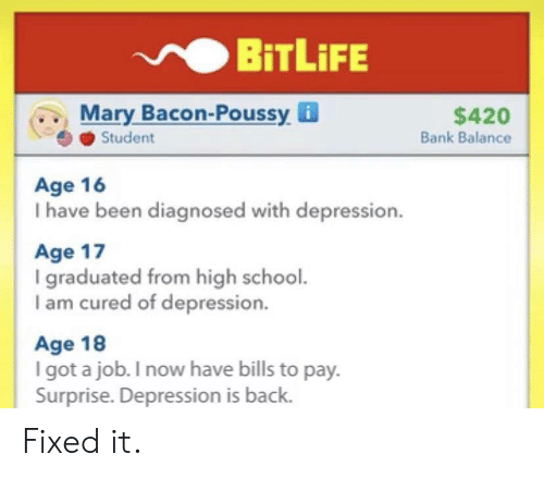 Diagnosed: BiTLiFE  Mary Bacon-Poussy i  Student  $420  Bank Balance  Age 16  I have been diagnosed with depression.  Age 17  I graduated from high school.  I am cured of depression.  Age 18  I got a job. I now have bills to pay.  Surprise. Depression is back. Fixed it.
